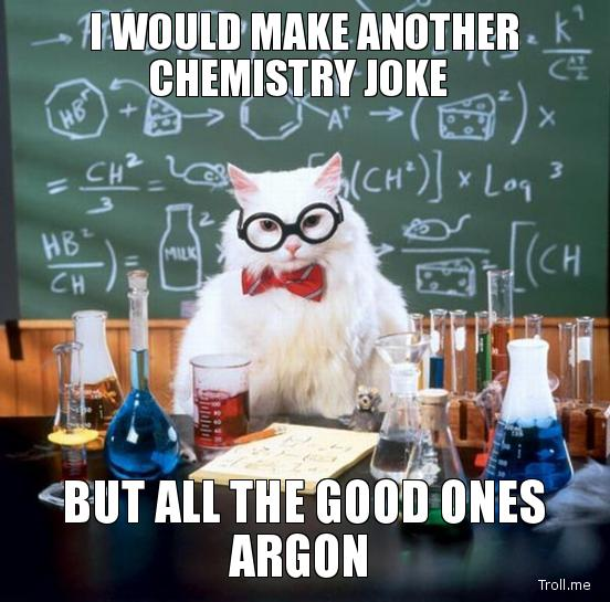 i-would-make-another-chemistry-joke-but-all-the-good-ones-argon